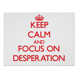 Keep Calm and focus on Desperation Poster