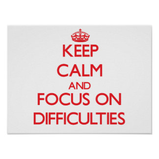 Keep Calm and focus on Difficulties Print
