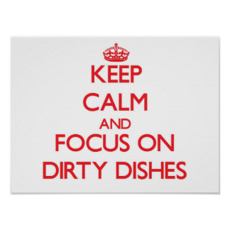 Keep Calm and focus on Dirty Dishes Poster