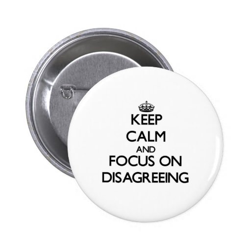 Keep Calm and focus on Disagreeing Pinback Button