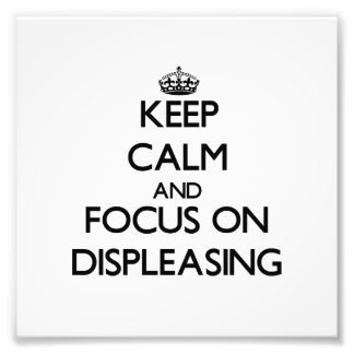 Keep Calm and focus on Displeasing Photo
