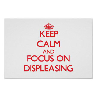 Keep Calm and focus on Displeasing Poster