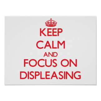 Keep Calm and focus on Displeasing Posters