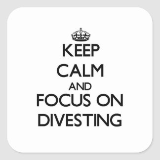Keep Calm and focus on Divesting Square Stickers