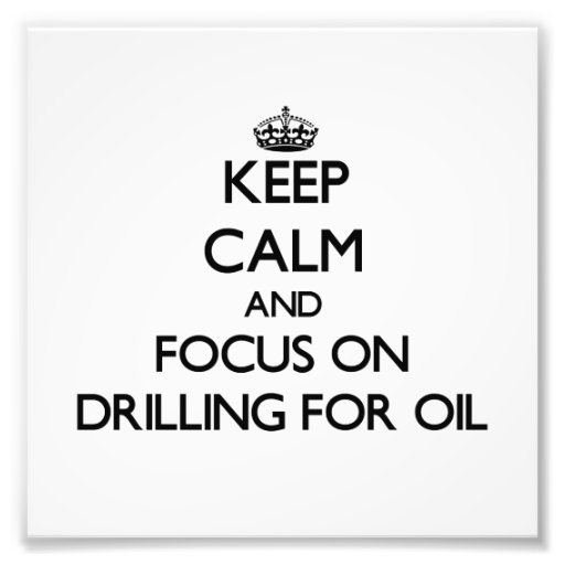 Keep Calm and focus on Drilling For Oil Art Photo