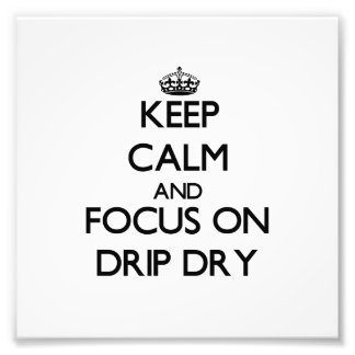 Keep Calm and focus on Drip Dry Photographic Print