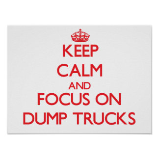 Keep Calm and focus on Dump Trucks Posters