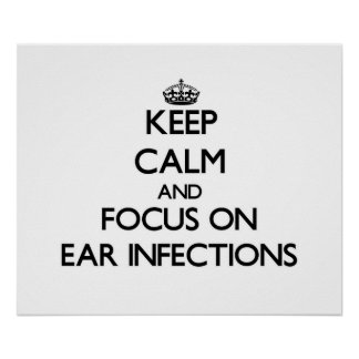 Keep Calm and focus on EAR INFECTIONS Posters