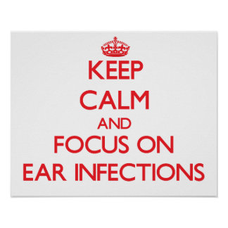 Keep Calm and focus on EAR INFECTIONS Poster
