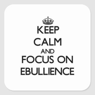 Keep Calm and focus on EBULLIENCE Square Stickers