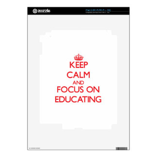 Keep calm and focus on EDUCATING Decal For The iPad 2