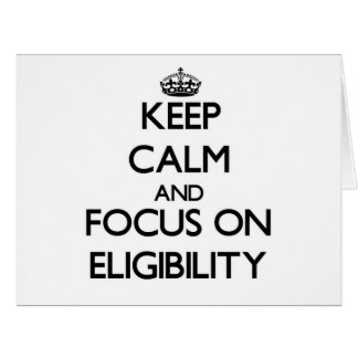 Keep Calm and focus on ELIGIBILITY Greeting Cards