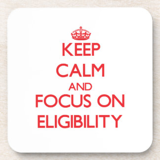 Keep Calm and focus on ELIGIBILITY Beverage Coaster