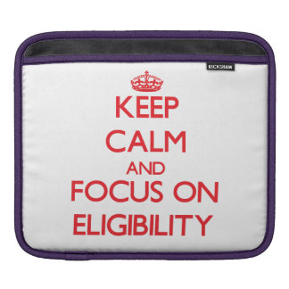 Keep Calm and focus on ELIGIBILITY Sleeves For iPads