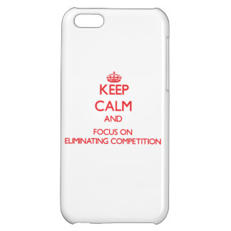 Keep Calm and focus on ELIMINATING COMPETITION iPhone 5C Case