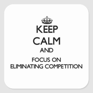 Keep Calm and focus on ELIMINATING COMPETITION Square Sticker