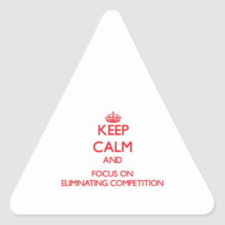 Keep Calm and focus on ELIMINATING COMPETITION Triangle Sticker