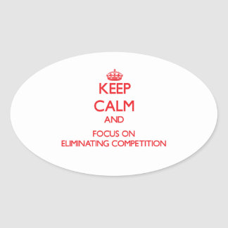 Keep Calm and focus on ELIMINATING COMPETITION Oval Sticker