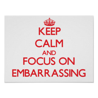 Keep Calm and focus on EMBARRASSING Posters