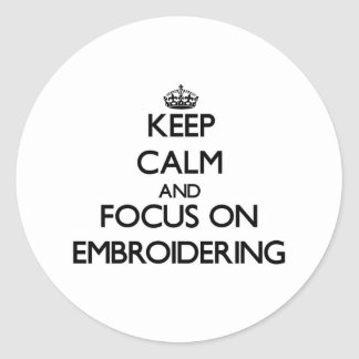 Keep Calm and focus on EMBROIDERING Round Stickers