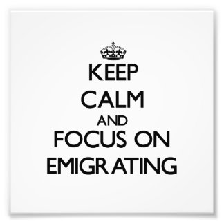 Keep Calm and focus on EMIGRATING Photographic Print