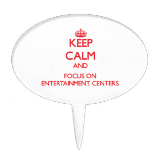 Keep Calm and focus on ENTERTAINMENT CENTERS Cake Topper