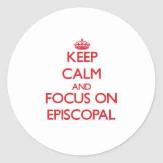 Keep Calm and focus on EPISCOPAL Round Stickers