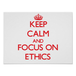 Keep Calm and focus on ETHICS Posters