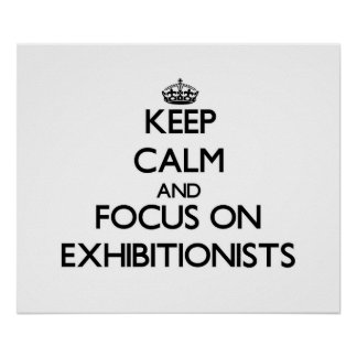 Keep Calm and focus on EXHIBITIONISTS Print