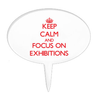 Keep Calm and focus on EXHIBITIONS Cake Topper