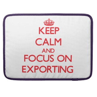 Keep Calm and focus on EXPORTING Sleeve For MacBook Pro