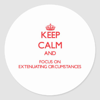 Keep Calm and focus on Extenuating Circumstances Round Stickers