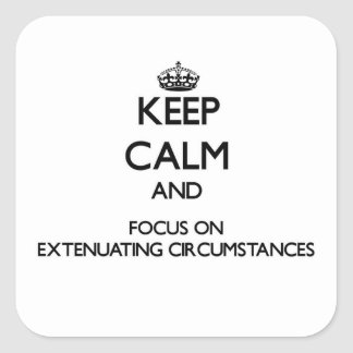 Keep Calm and focus on Extenuating Circumstances Square Sticker