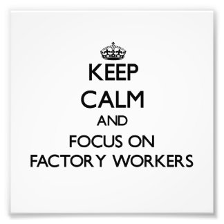 Keep Calm and focus on Factory Workers Art Photo