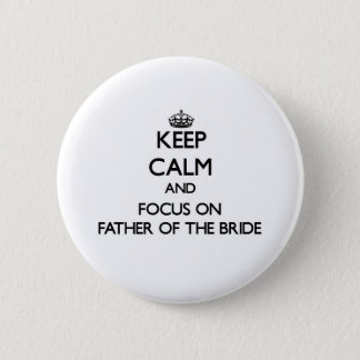 Keep Calm and focus on Father Of The Bride Pinback Button