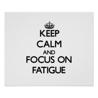 Keep Calm and focus on Fatigue Posters