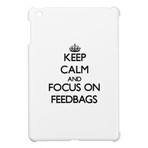 Keep Calm and focus on Feedbags Cover For The iPad Mini