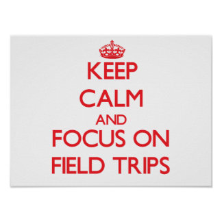 Keep Calm and focus on Field Trips Posters