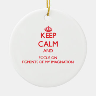 Keep Calm and focus on Figments Of My Imagination Ornaments