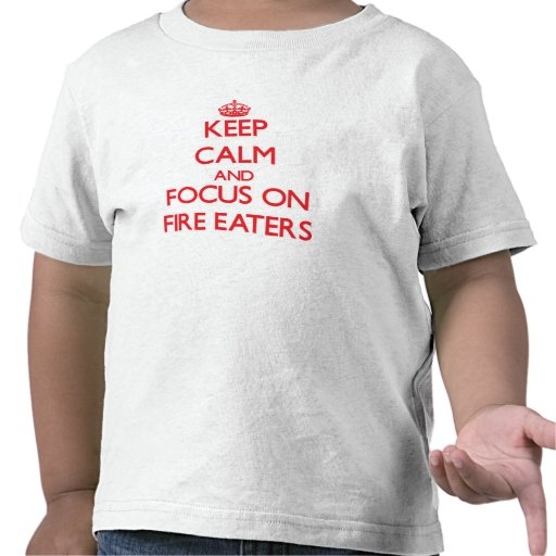 Keep Calm and focus on Fire Eaters T Shirt