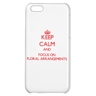 Keep Calm and focus on Floral Arrangements iPhone 5C Covers