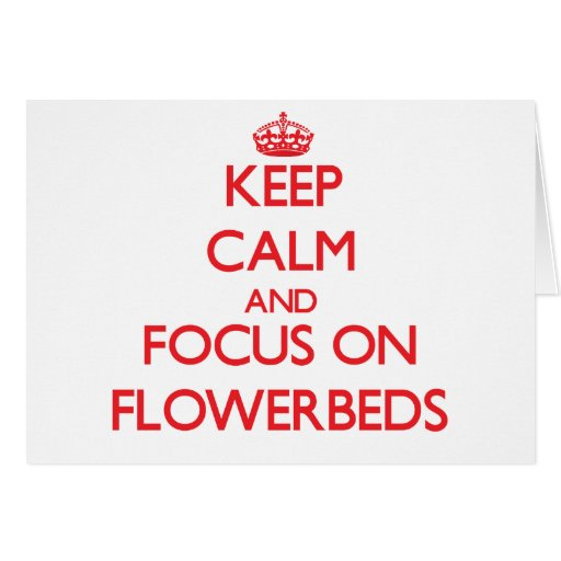 Keep Calm and focus on Flowerbeds Card