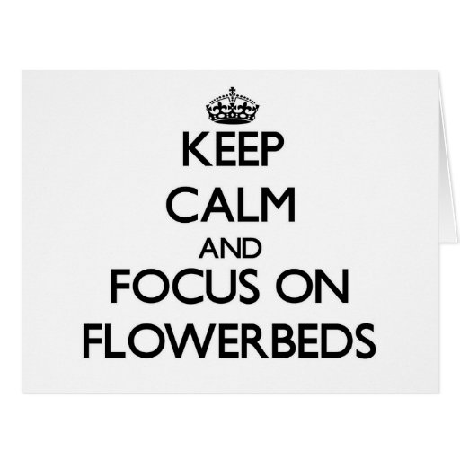 Keep Calm and focus on Flowerbeds Cards