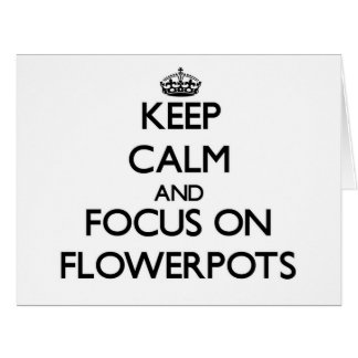 Keep Calm and focus on Flowerpots Greeting Cards
