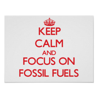 Keep Calm and focus on Fossil Fuels Print