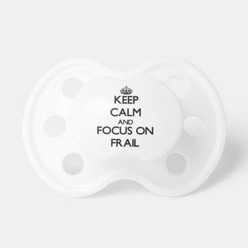 Keep Calm and focus on Frail Pacifier