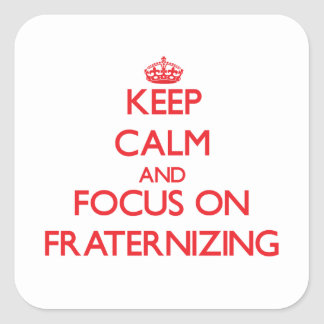Keep Calm and focus on Fraternizing Square Sticker