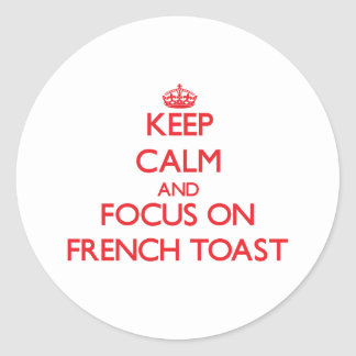 Keep Calm and focus on French Toast Round Stickers