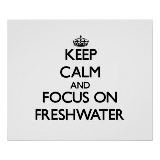 Keep Calm and focus on Freshwater Posters