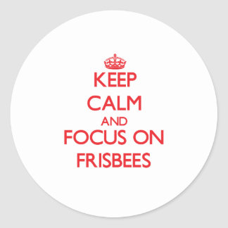 Keep Calm and focus on Frisbees Round Sticker